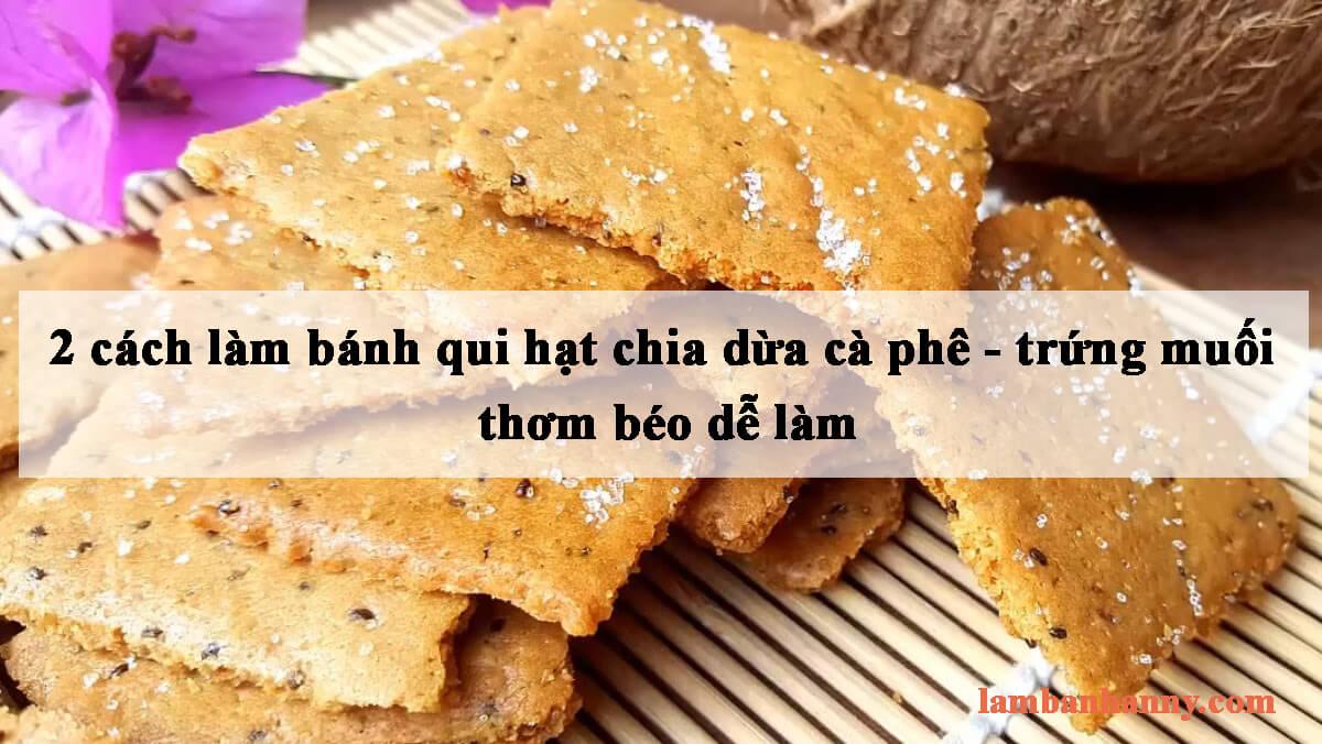 Hướng dẫn 2 cách làm bánh qui hạt chia dừa cà phê và trứng muối thơm béo dễ làm