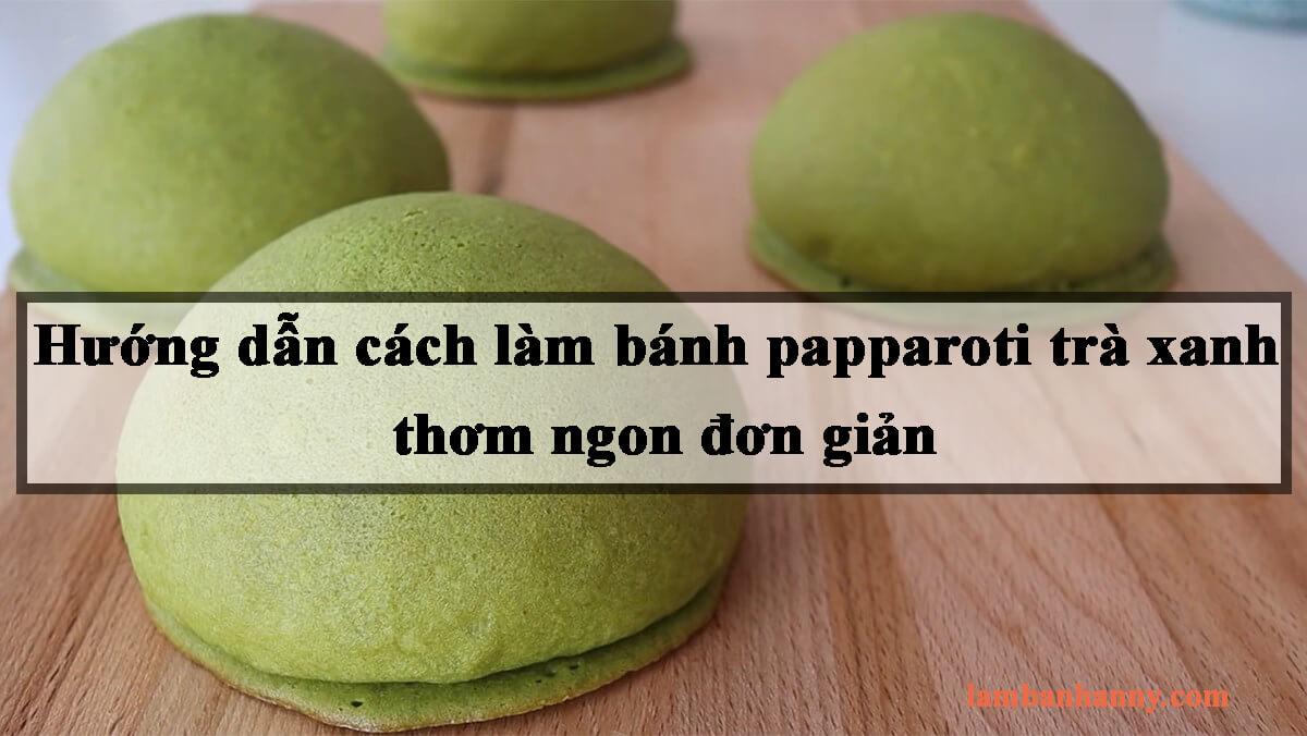 Hướng dẫn cách làm bánh papparoti trà xanh thơm ngon đơn giản