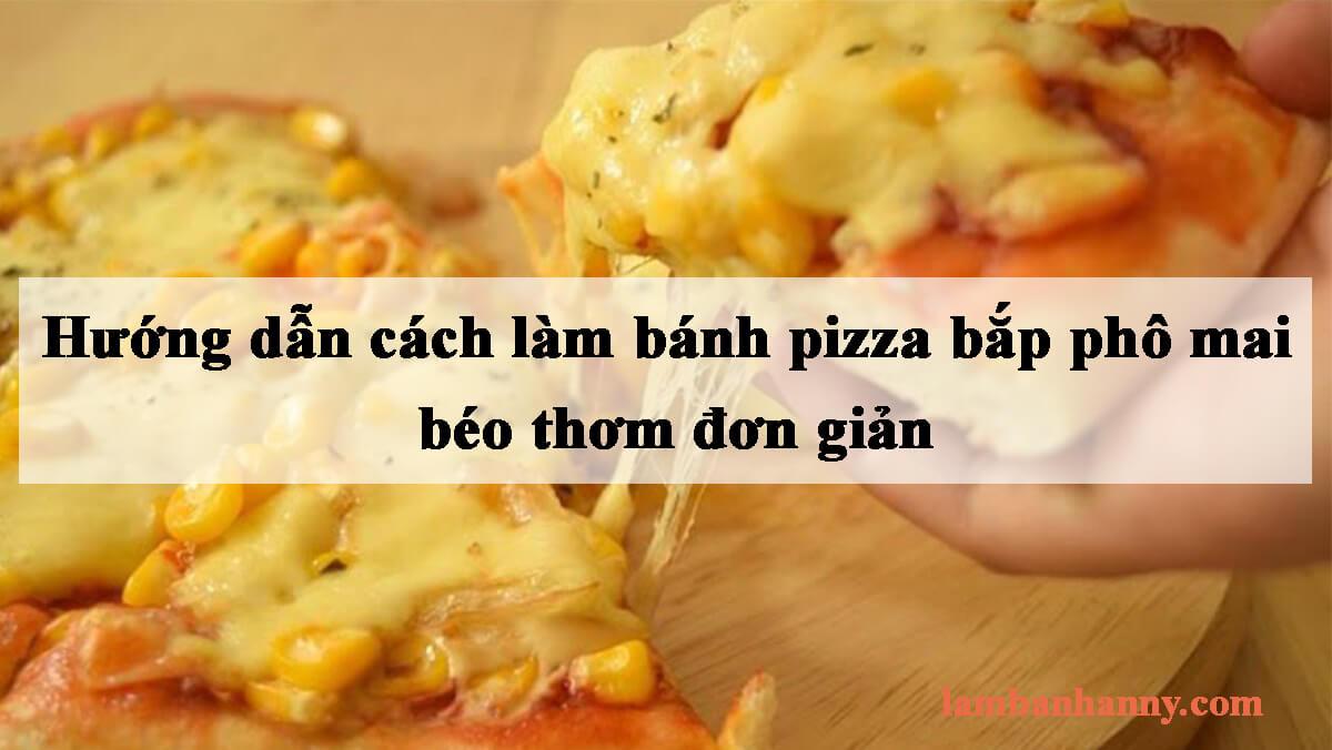 Hướng dẫn cách làm bánh pizza bắp phô mai béo thơm đơn giản