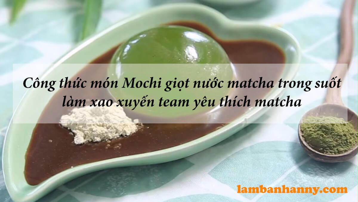 Công thức món Mochi giọt nước matcha trong suốt làm xao xuyến team yêu thích matcha