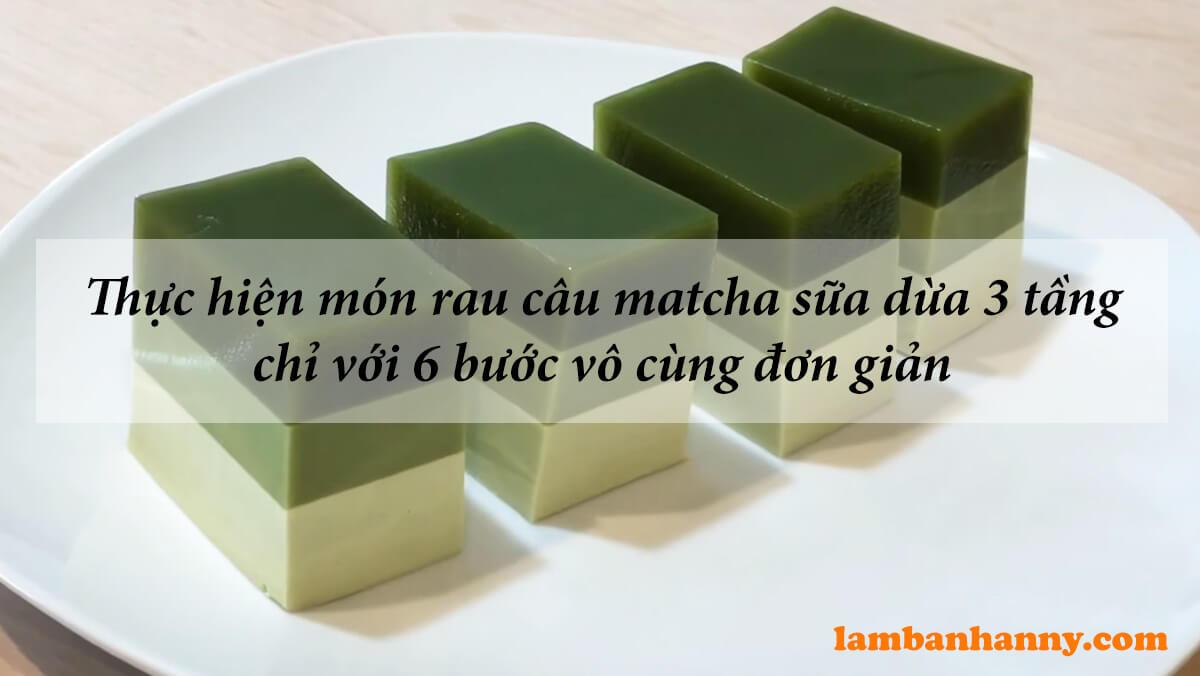 Thực hiện món rau câu matcha sữa dừa 3 tầng chỉ với 6 bước vô cùng đơn giản