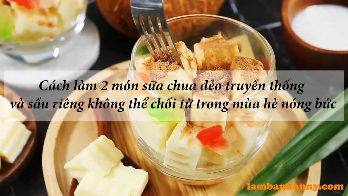 Cách làm 2 món sữa chua dẻo truyền thống và sầu riêng không thể chối từ trong mùa hè nóng bức