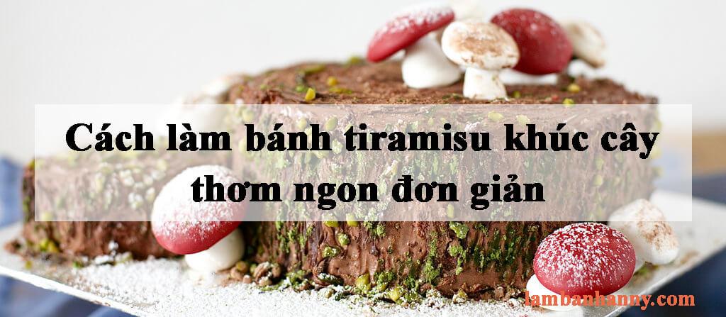 Cách làm bánh tiramisu khúc cây thơm ngon đơn giản