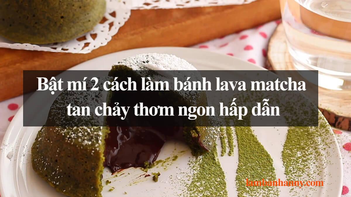 Bật mí 2 cách làm bánh lava matcha tan chảy thơm ngon hấp dẫn