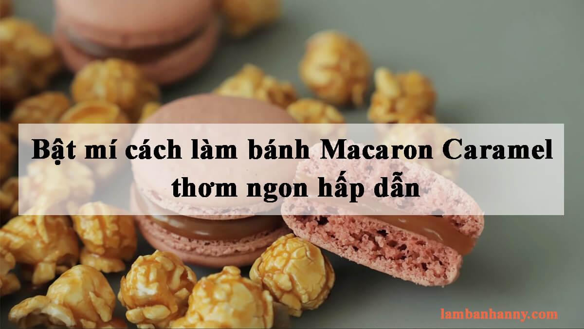 Bật mí cách làm bánh Macaron Caramel thơm ngon hấp dẫn