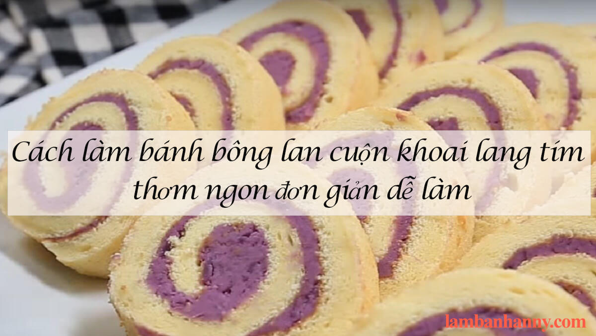 Cách làm bánh bông lan cuộn khoai lang tím thơm ngon đơn giản dễ làm