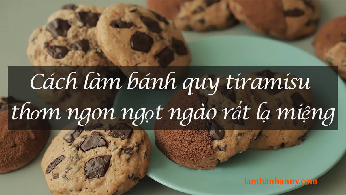 Cách làm bánh quy tiramisu thơm ngon ngọt ngào rất lạ miệng