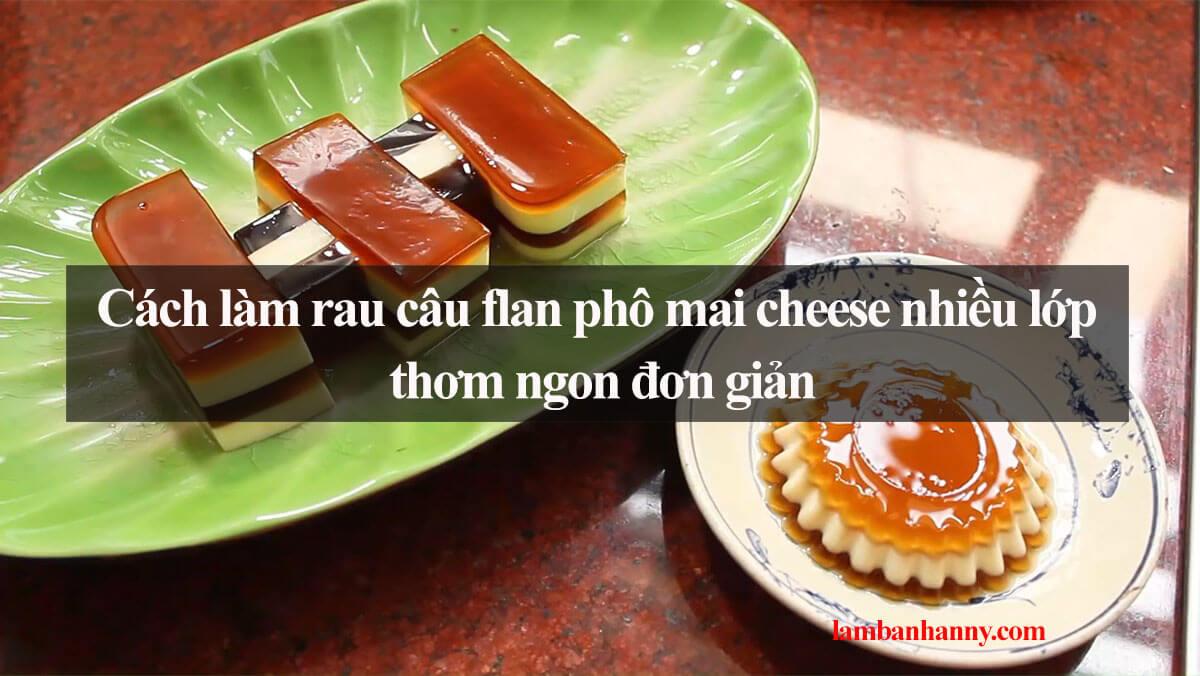 Cách làm rau câu flan phô mai cheese nhiều lớp thơm ngon đơn giản