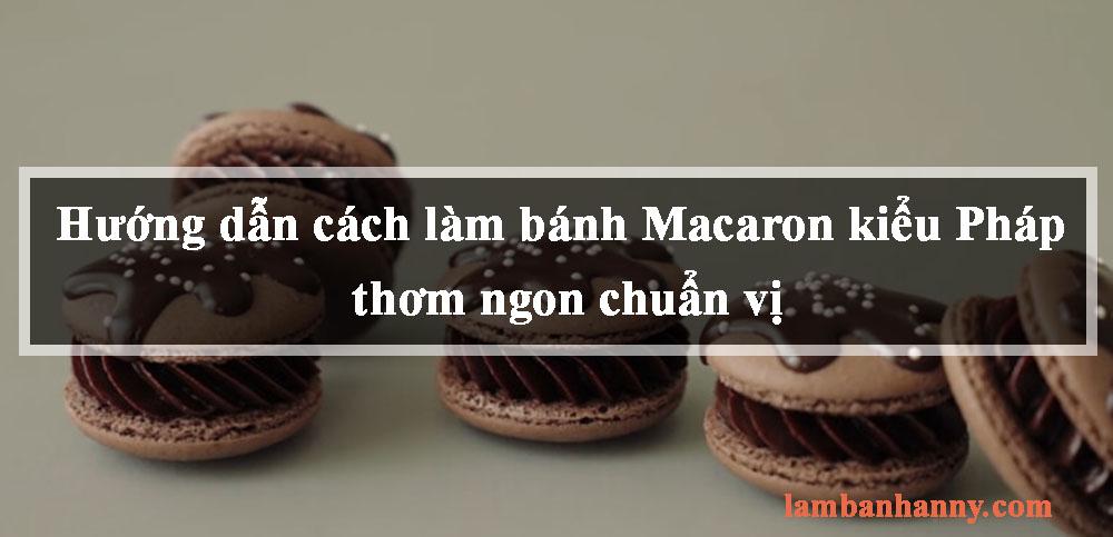 Hướng dẫn cách làm bánh Macaron kiểu Pháp thơm ngon chuẩn vị