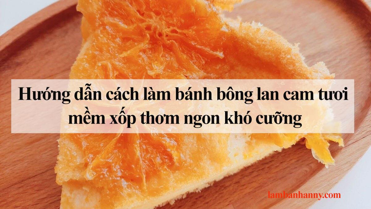 Hướng dẫn cách làm bánh bông lan cam tươi mềm xốp thơm ngon khó cưỡng