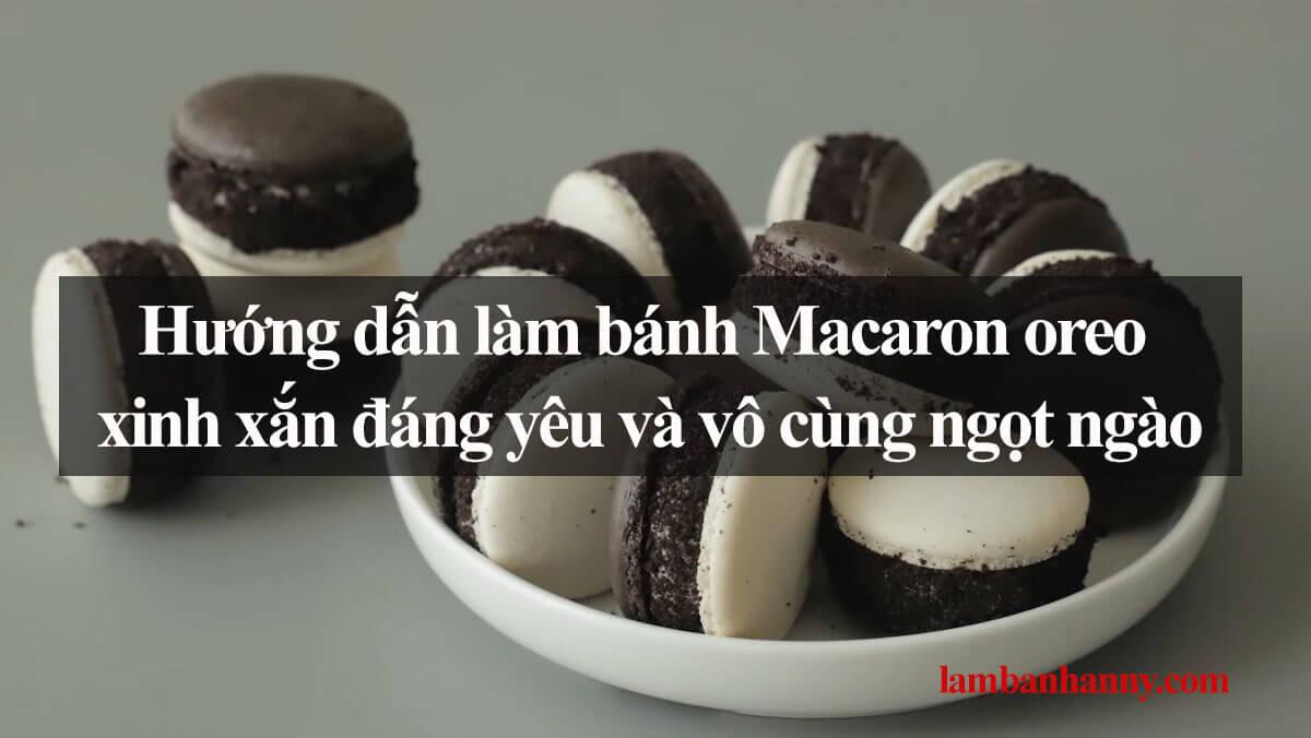 Hướng dẫn làm bánh Macaron oreo xinh xắn đáng yêu và vô cùng ngọt ngào