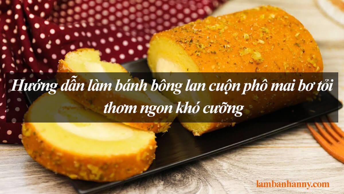 Hướng dẫn làm bánh bông lan cuộn phô mai bơ tỏi thơm ngon khó cưỡng