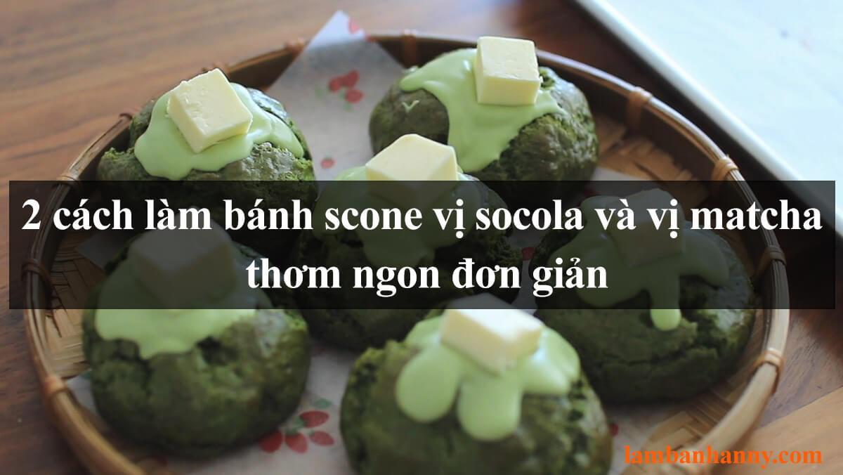 Hướng dẫn 2 cách làm bánh scone vị socola và vị matcha thơm ngon đơn giản