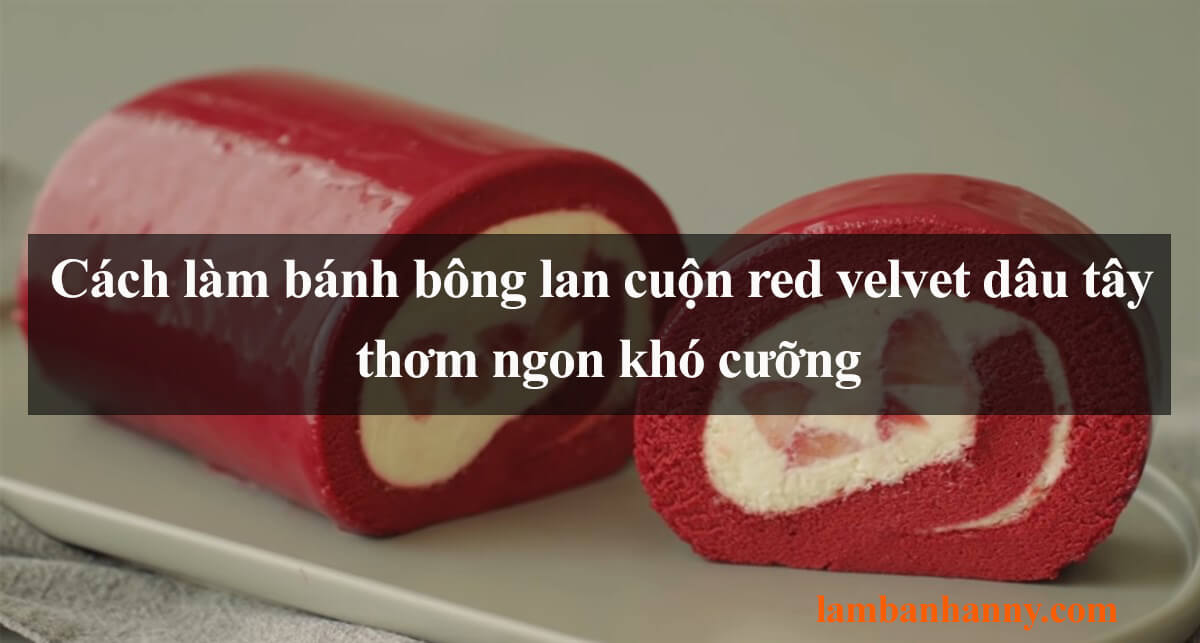 Hướng dẫn cách làm bánh bông lan cuộn red velvet dâu tây thơm ngon khó cưỡng