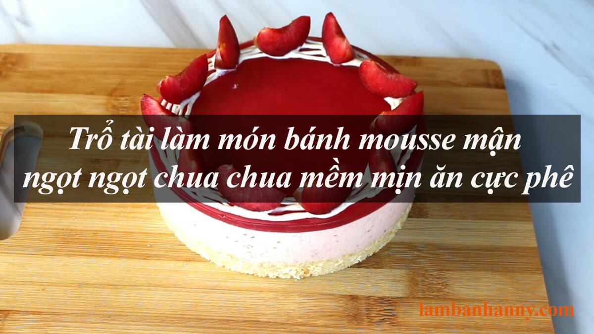 Trổ tài làm món bánh mousse mận ngọt ngọt chua chua mềm mịn ăn cực phê